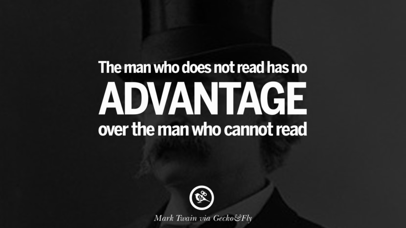 The man who does not read has no advantage over the man who cannot read. Wise Quotes By Mark Twain On Wisdom Human Nature Life And Mankind