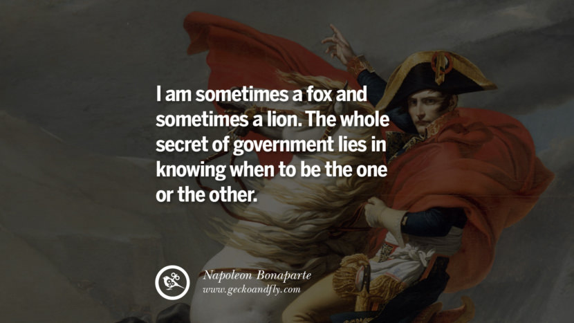 I am sometimes a fox and sometimes a lion. The whole secret of government lies in knowing when to be the one or the other. Napoleon Bonaparte Quotes On War, Religion, Politics And Government