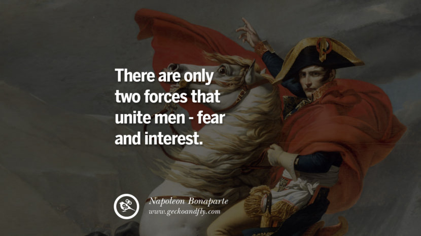 There are only two forces that unite men - fear and interest. Napoleon Bonaparte Quotes On War, Religion, Politics And Government