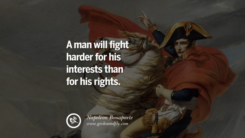 A man will fight harder for his interests than for his rights. Napoleon Bonaparte Quotes On War, Religion, Politics And Government