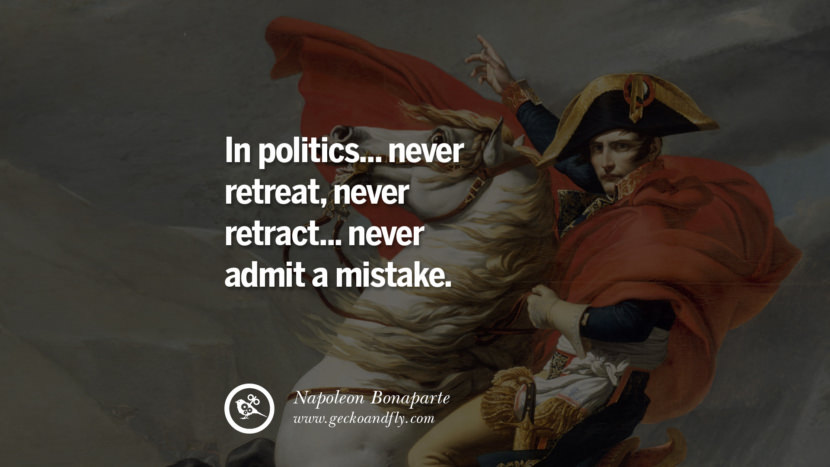 In politics... never retreat, never retract... never admit a mistake. Napoleon Bonaparte Quotes On War, Religion, Politics And Government