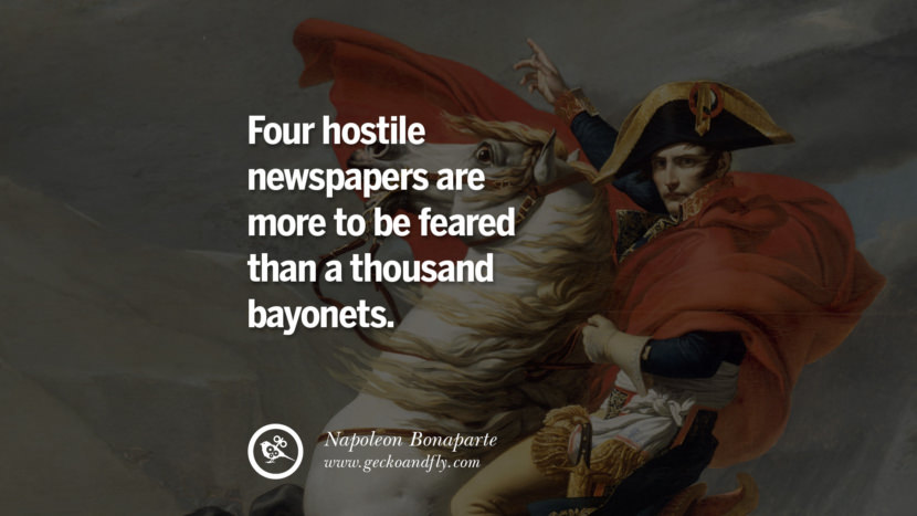 Four hostile newspapers are more to be feared than a thousand bayonets. Napoleon Bonaparte Quotes On War, Religion, Politics And Government