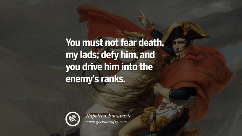 You must not fear death, my lads; defy him, and you drive him into the enemy's ranks. Napoleon Bonaparte Quotes On War, Religion, Politics And Government