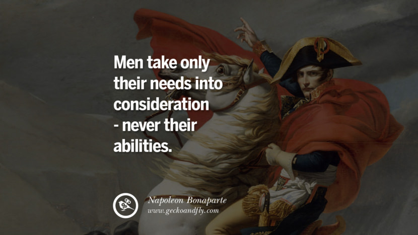 Men take only their needs into consideration - never their abilities. Napoleon Bonaparte Quotes On War, Religion, Politics And Government