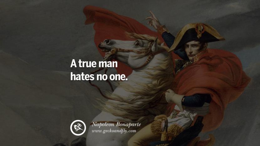 A true man hates no one. Napoleon Bonaparte Quotes On War, Religion, Politics And Government