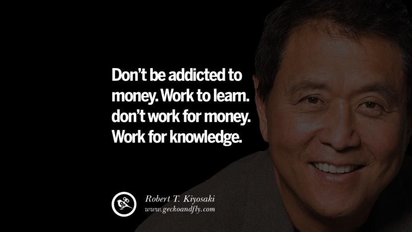 instagram pinterest facebook twitter tumblr quotes life best inspirational robert kiyosaki rich dad poor dad cashflow pdf book quotes Don't be addicted to money. Work to learn. don't work for money. Work for knowledge.