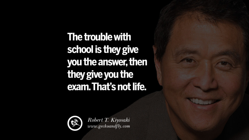 instagram pinterest facebook twitter tumblr quotes life best inspirational robert kiyosaki rich dad poor dad cashflow pdf book quotes The trouble with school is they give you the answer, then they give you the exam. That's not life.
