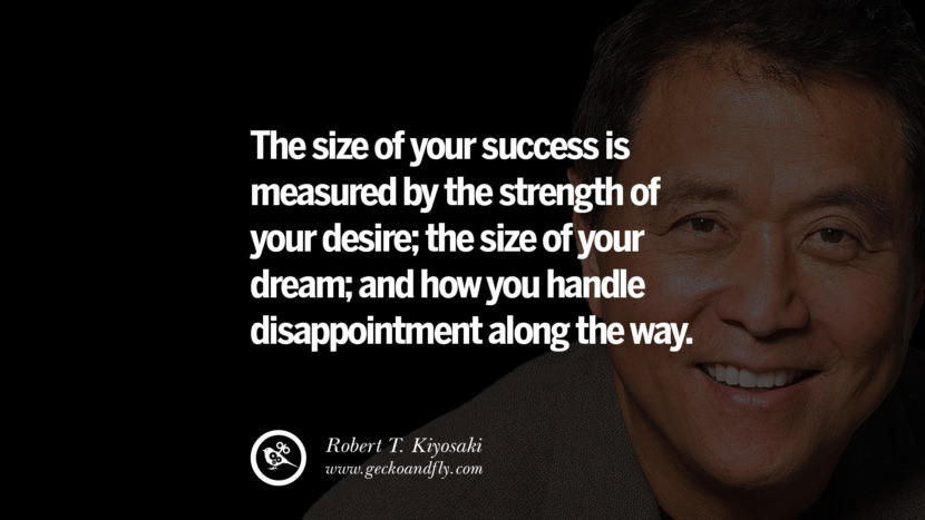 The size of your success is measured by the strength of your desire; the size of your dream; and how you handle disappointment along the way. Quote by Robert Kiyosaki