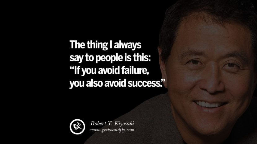 The thing I always say to people is this If you avoid failure, you also avoid success. Quote by Robert Kiyosaki
