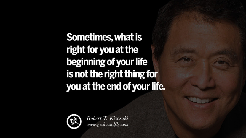 instagram pinterest facebook twitter tumblr quotes life best inspirational robert kiyosaki rich dad poor dad cashflow pdf book quotes Sometimes, what is right for you at the beginning of your life is not the right thing for you at the end of your life.