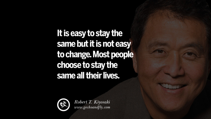 It is easy to stay the same but it is not easy to change. Most people choose to stay the same all their lives. best inspirational tumblr quotes instagram robert kiyosaki rich dad poor dad cashflow pdf book quotes