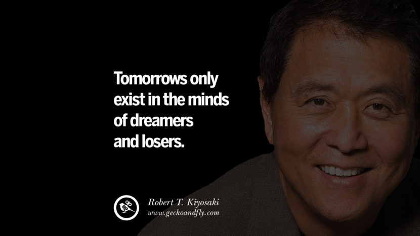 Tomorrows only exist in the minds of dreamers and losers. best inspirational tumblr quotes instagram robert kiyosaki rich dad poor dad cashflow pdf book quotes