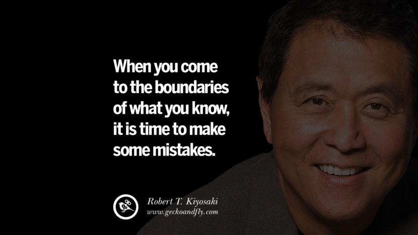 When you come to the boundaries of what you know, it is time to make some mistakes. Quote by Robert Kiyosaki