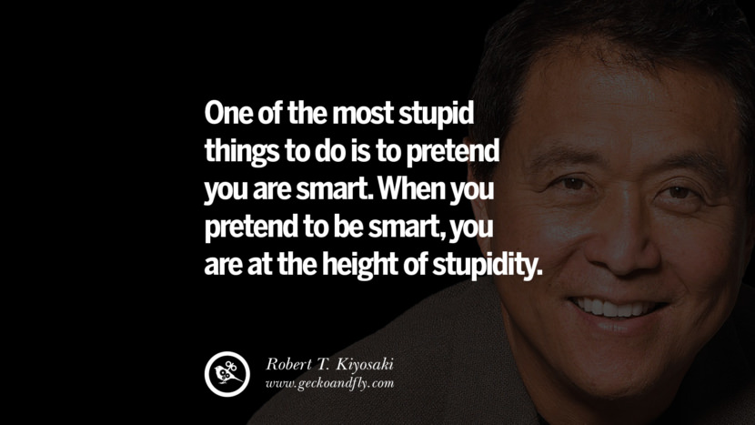 One of the most stupid things to do is to pretend you are smart. When you pretend to be smart, you are at the height of stupidity. Quote by Robert Kiyosaki