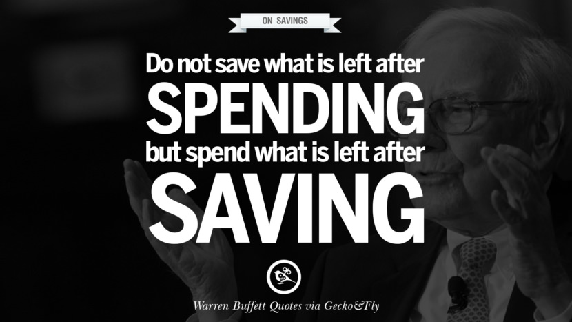 On Saving - Do not save what is left after spending. Spend what is left after saving. Quote by Warren Buffett
