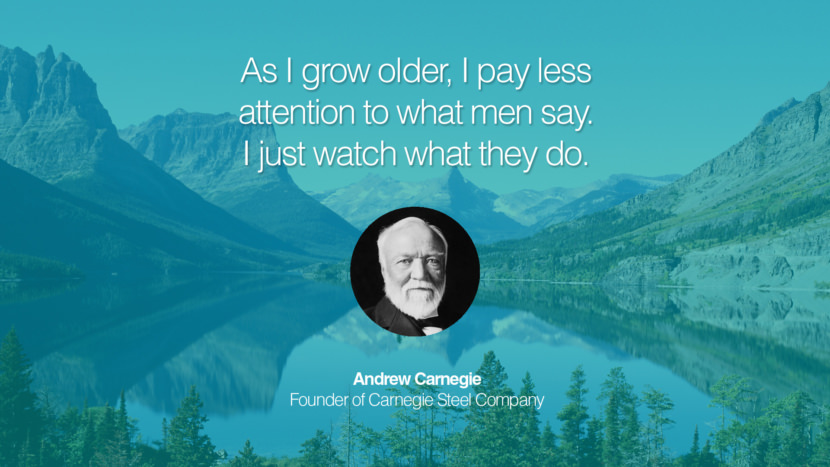 As I grow older, I pay less attention to what men say. I just watch what they do. Andrew Carnegie Founder of Carnegie Steel Company entrepreneur business quote success people instagram twitter reddit pinterest tumblr facebook famous inspirational best sayings geckoandfly www.geckoandfly.com