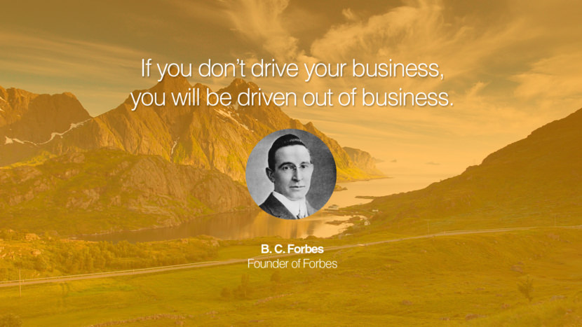 If you don't drive your business, you will be driven out of business. B. C. Forbes Founder of Forbes entrepreneur business quote success people instagram twitter reddit pinterest tumblr facebook famous inspirational best sayings geckoandfly www.geckoandfly.com