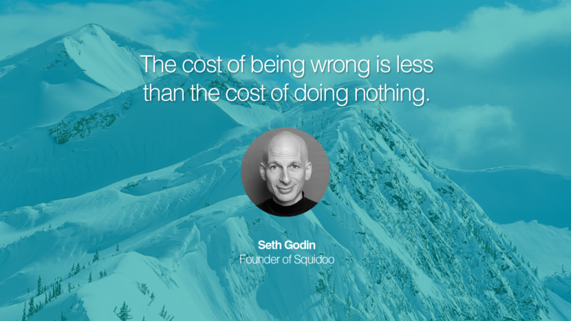 The cost of being wrong is less than the cost of doing nothing. Seth Godin Founder of Squidoo entrepreneur business quote success people instagram twitter reddit pinterest tumblr facebook famous inspirational best sayings geckoandfly www.geckoandfly.com