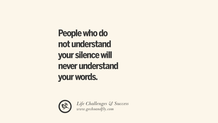 People who do not understand your silence will never understand your words. quotes about life challenge and success instagram 36 Quotes About Life Challenges And The Pursuit Of Success twitter reddit facebook pinterest tumblr famous inspirational best sayings