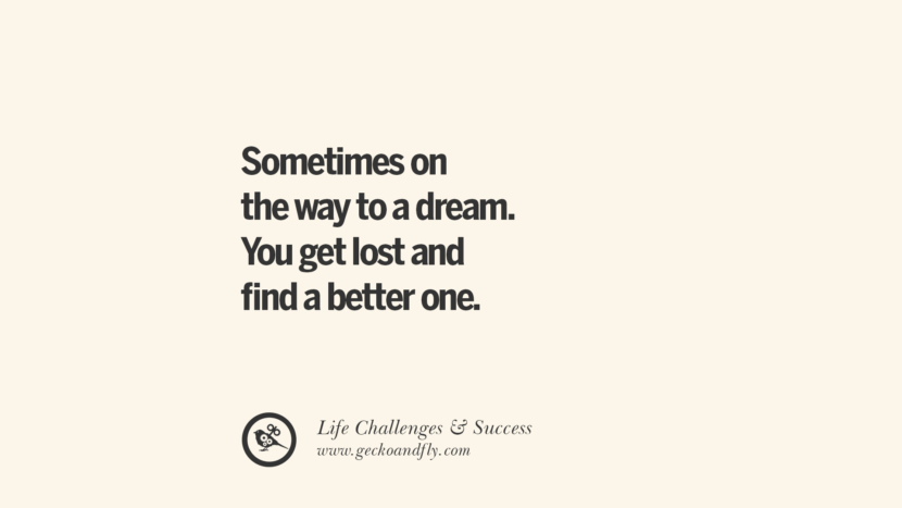 Sometimes on the way to a dream. You get lost and find a better one. quotes about life challenge and success instagram 36 Quotes About Life Challenges And The Pursuit Of Success twitter reddit facebook pinterest tumblr famous inspirational best sayings