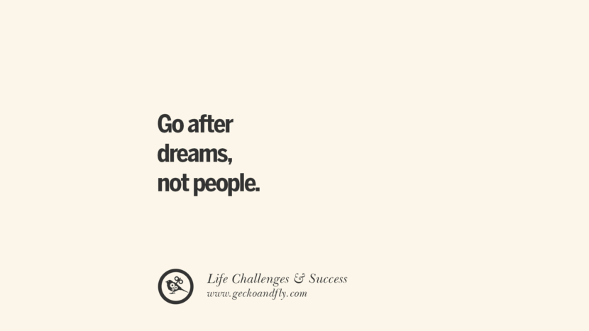 Go after dreams, not people. quotes about life challenge and success instagram 36 Quotes About Life Challenges And The Pursuit Of Success twitter reddit facebook pinterest tumblr famous inspirational best sayings