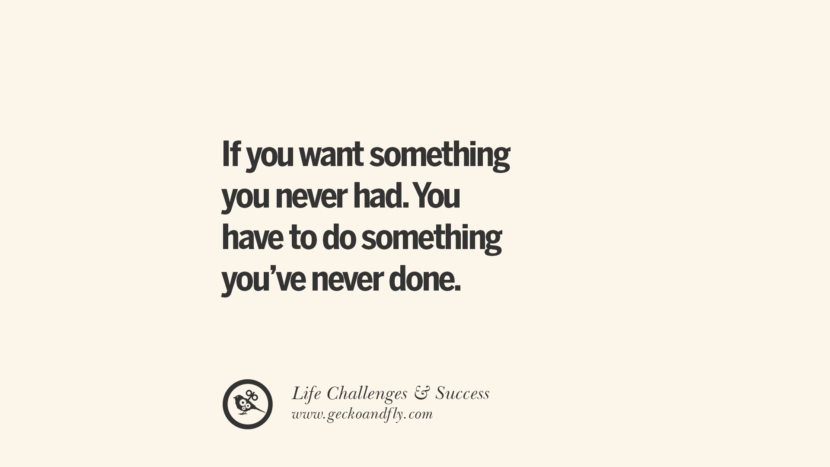 If you want something you never had. You have to do something you've never done. quotes about life challenge and success instagram 36 Quotes About Life Challenges And The Pursuit Of Success twitter reddit facebook pinterest tumblr famous inspirational best sayings