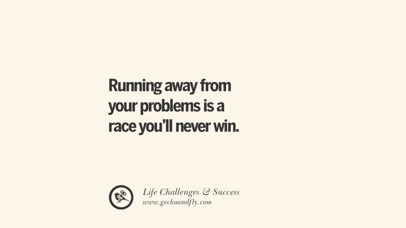Running away from your problems is a race you'll never win. quotes about life challenge and success instagram 36 Quotes About Life Challenges And The Pursuit Of Success twitter reddit facebook pinterest tumblr famous inspirational best sayings
