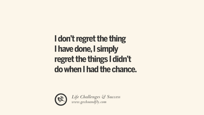 I don't regret the thing I have done, I simply regret the things I didn't do when I had the chance. quotes about life challenge and success instagram 36 Quotes About Life Challenges And The Pursuit Of Success twitter reddit facebook pinterest tumblr famous inspirational best sayings