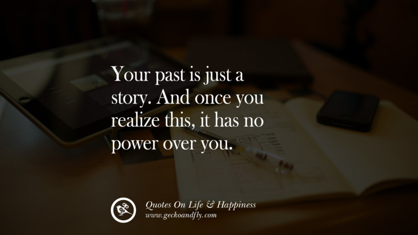 Your past is just a story. And once you realize this, it has no power over you. happy life quote instagram quotes about being happy with life and love twitter reddit facebook pinterest tumblr