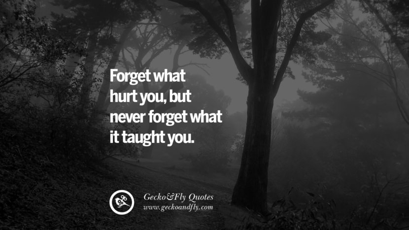 Forget what hurt you, but never forget what it taught you. life learned lesson quotes tumblr instagram Wise Quotes And Sayings About Life And The Human Behaviour twitter reddit facebook pinterest Quotes About Moving On And Letting Go Of The Past & Embrace the Future free quotes tumblr