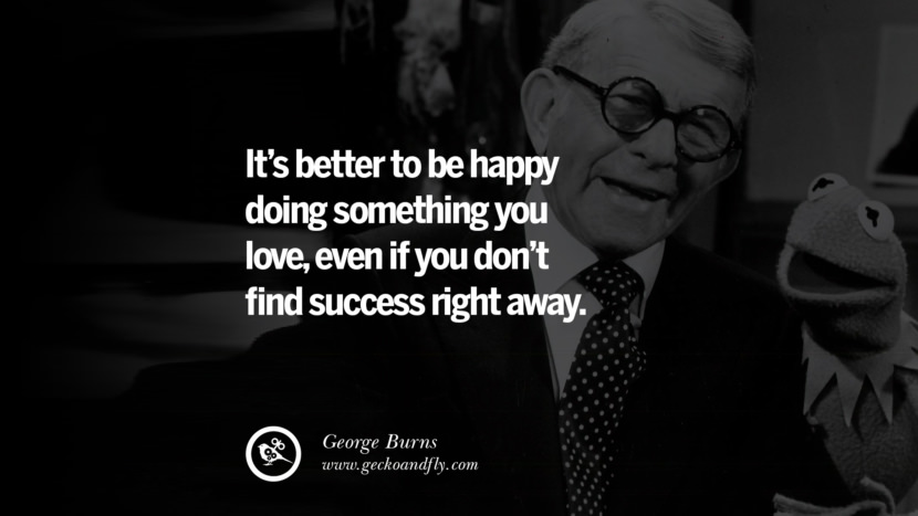 It's better to be happy doing something you love, even if you don't find success right away. - George Burns quotes believe in yourself never give up twitter reddit facebook pinterest tumblr Motivational Quotes For Entrepreneur On Starting A Home Based Small Business