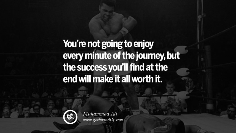 You're not going to enjoy every minute of the journey, but the success you'll find at the end will make it all worth it. - Muhammad Ali quotes believe in yourself never give up twitter reddit facebook pinterest tumblr Motivational Quotes For Entrepreneur On Starting A Home Based Small Business