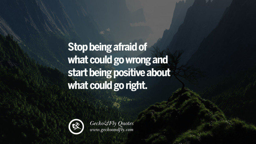 Stop being afraid of what could go wrong and start being positive about what could go right. quote about self confidence instagram Beliving In Yourself speech tumblr facebook twitter reddit pinterest