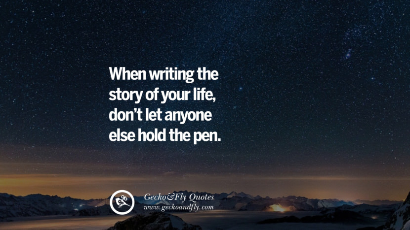 When writing the story of your life, don't let anyone else hold the pen.