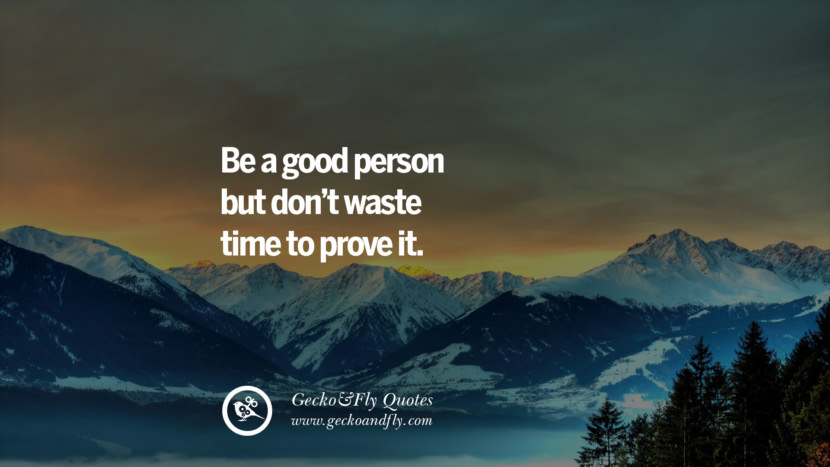 Be a good person but don't waste time to prove it. quote about self confidence instagram Believing In Yourself speech tumblr facebook twitter reddit pinterest