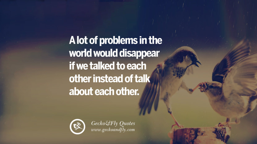 A lot of problems in the world would disappear if we talked to each other instead of talk about each other. love long distance relationship quotes tumblr instagram Love Quotes On Long Distance Relationship And Romance twitter reddit facebook pinterest