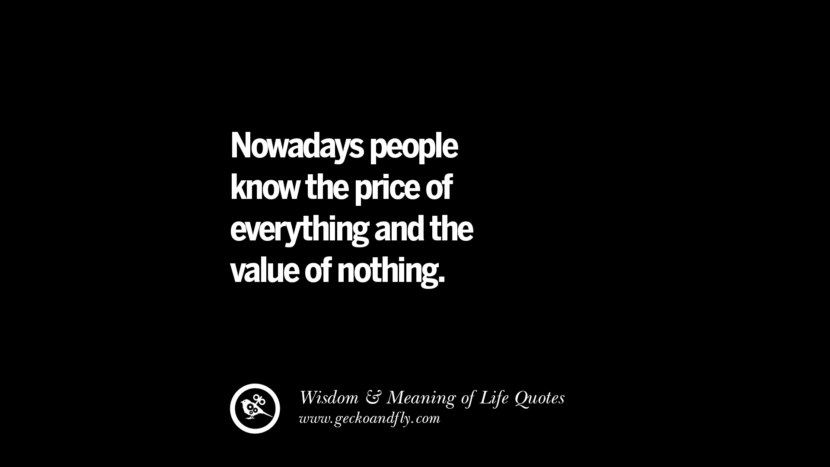 Nowadays people know the price of everything and the value of nothing. funny wise quotes about life tumblr instagram wisdom Funny Eye Opening Quotes About Wisdom And Life twitter reddit facebook pinterest tumblr