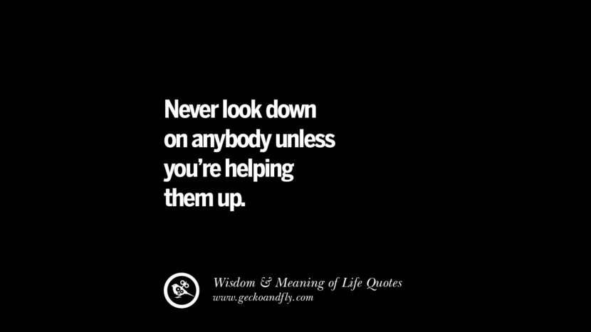 Never look down on anybody unless you're helping them up. funny wise quotes about life tumblr instagram wisdom Funny Eye Opening Quotes About Wisdom And Life twitter reddit facebook pinterest tumblr