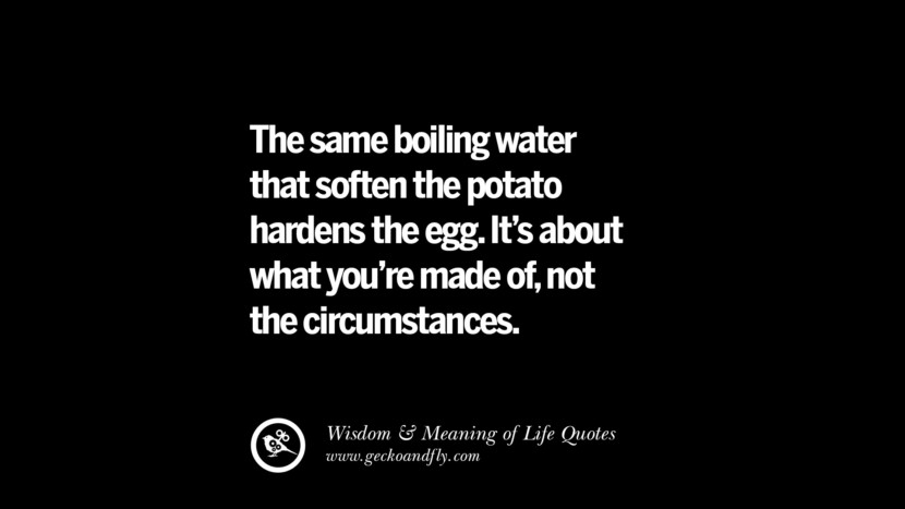 The same boiling water that soften the potato hardens the egg. It's about what you're made of, not the circumstances.