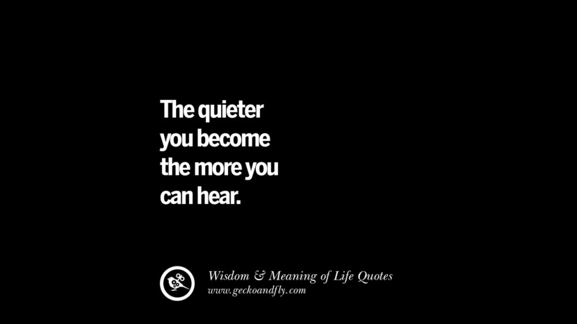 The quieter you become the more you can hear. funny wise quotes about life tumblr instagram wisdom Funny Eye Opening Quotes About Wisdom And Life twitter reddit facebook pinterest tumblr