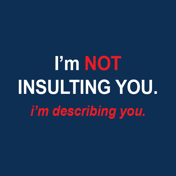 I'm NOT INSULTING YOU. I'm describing you. Funny Sarcastic Come Back Quotes For Your Facebook Friends And Enemies smartphone youtube stupid message status instagram facebook twitter pinterest