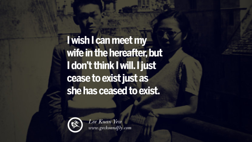 I wish I can meet my wife in the hereafter, but I don't think I will. I just cease to exist just as she has ceased to exist. singapore prime minister lee kwan yew dead death quotes 李光耀 lee hsien loong lee wei ling lky RIP rest in peace instagram facebook twitter youtube