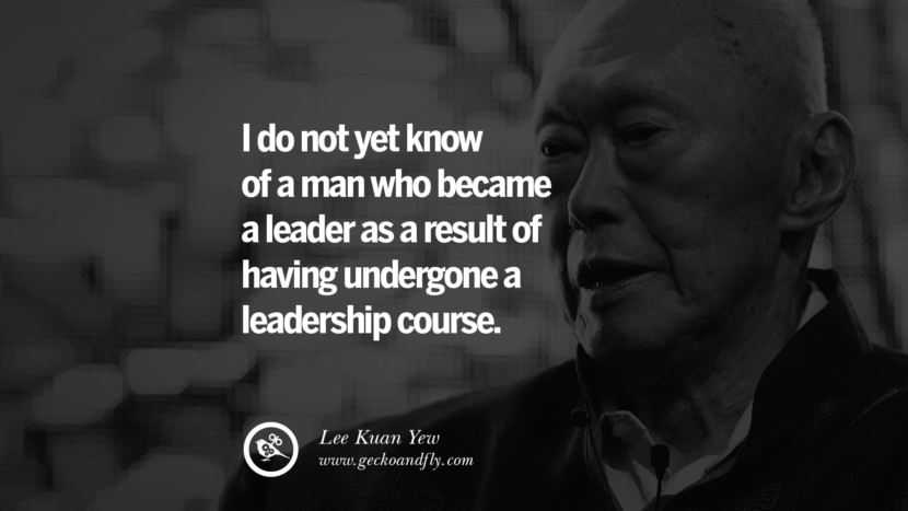 I do not yet know of a man who became a leader as a result of having undergone a leadership course. singapore prime minister lee kwan yew dead death quotes 李光耀 lee hsien loong lee wei ling lky RIP rest in peace instagram facebook twitter youtube