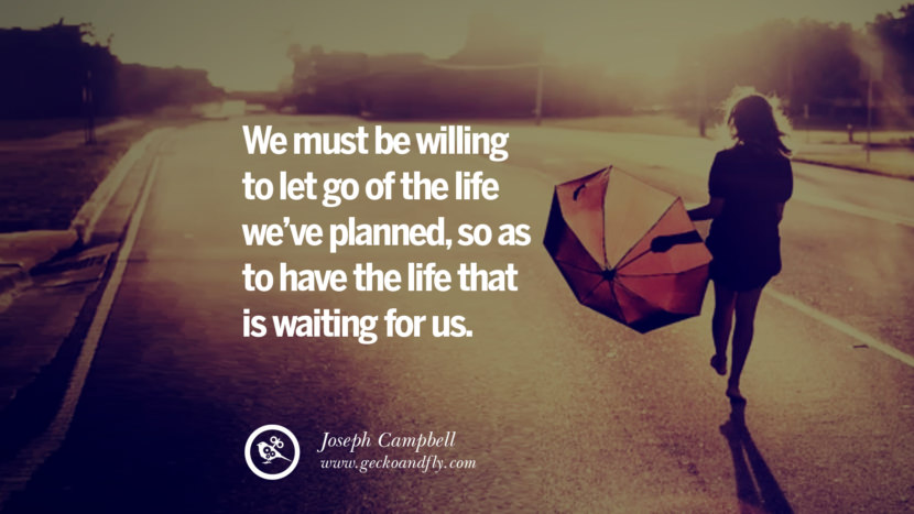 We must be willing to let go of the life we've planned, so as to have the life that is waiting for us. - Joseph Campbell Quotes On Life About Keep Moving On And Letting Go Of Someone relationship love breakup instagram pinterest facebook twitter