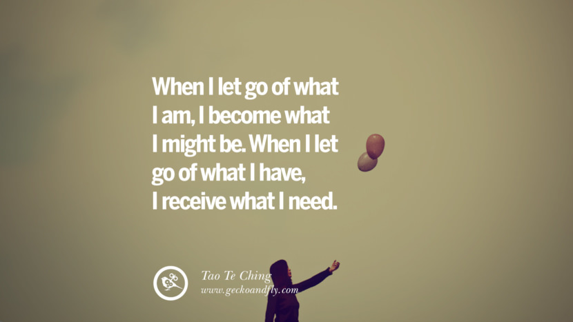 When I let go of what I am, I become what I might be. When I let go of what I have, I receive what I need. - Tao Te Ching Quotes On Life About Keep Moving On And Letting Go Of Someone relationship love breakup instagram pinterest facebook twitter