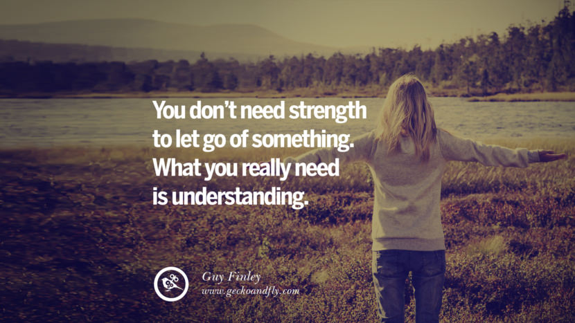 You don't need strength to let go of something. What you really need is understanding. - Guy Finley Quotes On Life About Keep Moving On And Letting Go Of Someone relationship love breakup instagram pinterest facebook twitter