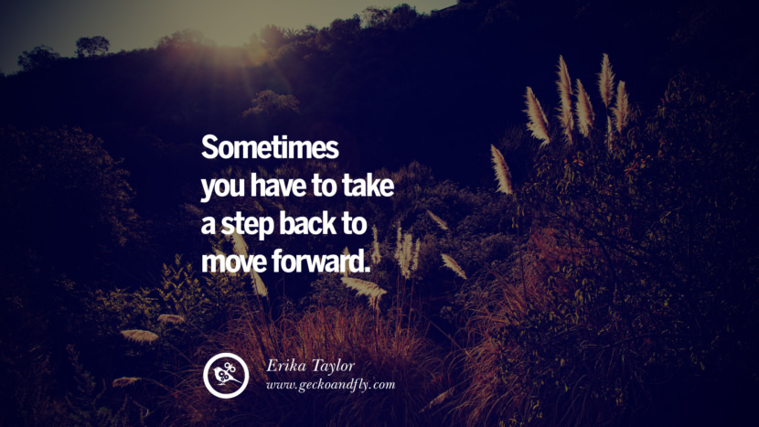 Sometimes you have to take a step back to move forward. - Erika Taylor Quotes On Life About Keep Moving On And Letting Go Of Someone relationship love breakup instagram pinterest facebook twitter