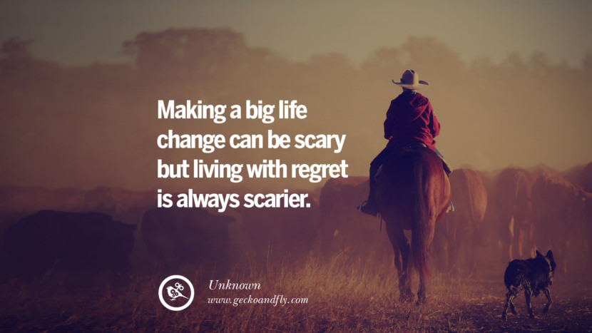 Making a big life change can be scary but living with regret is always scarier. - Unknown Quotes About Moving On And Letting Go Of Relationship And Love relationship love breakup instagram pinterest facebook twitter tumblr