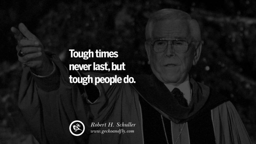 Tough times never last, but tough people do. - Robert H. Schuller