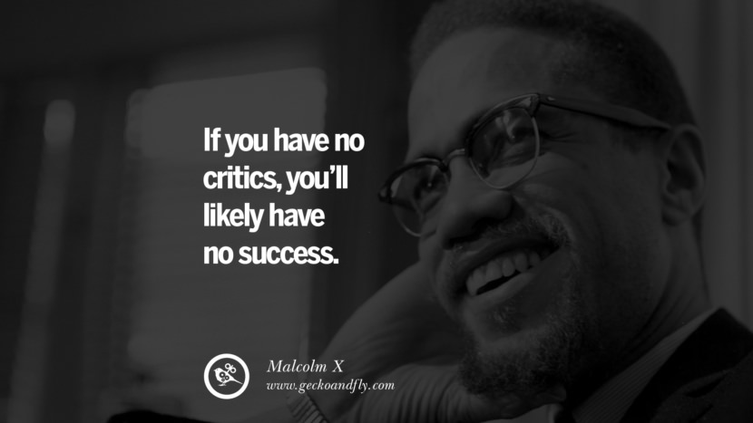 If you have no critics, you'll likely have no success. - Malcolm X positive quotes for the day about life attitude thinking instagram pinterest facebook twitter